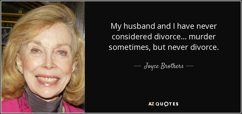 My husband and I have never considered divorce... murder sometimes, but never divorce. - Joyce Brothers