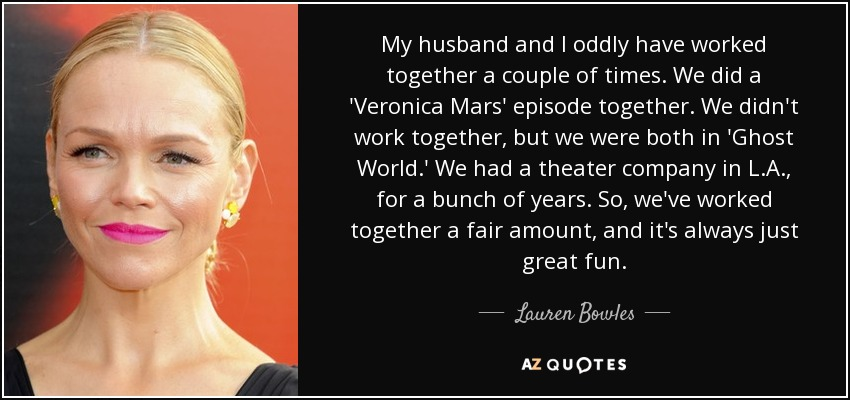 My husband and I oddly have worked together a couple of times. We did a 'Veronica Mars' episode together. We didn't work together, but we were both in 'Ghost World.' We had a theater company in L.A., for a bunch of years. So, we've worked together a fair amount, and it's always just great fun. - Lauren Bowles