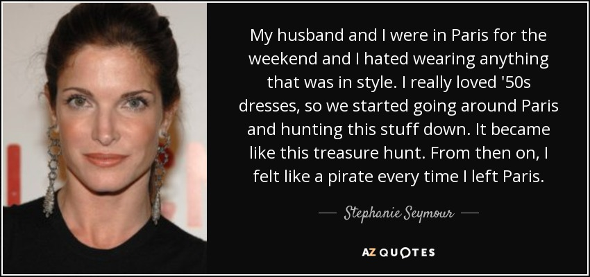 My husband and I were in Paris for the weekend and I hated wearing anything that was in style. I really loved '50s dresses, so we started going around Paris and hunting this stuff down. It became like this treasure hunt. From then on, I felt like a pirate every time I left Paris. - Stephanie Seymour