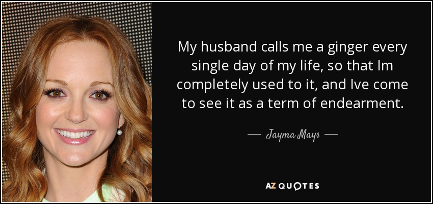 My husband calls me a ginger every single day of my life, so that Im completely used to it, and Ive come to see it as a term of endearment. - Jayma Mays