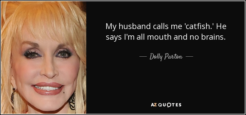 My husband calls me 'catfish.' He says I'm all mouth and no brains. - Dolly Parton