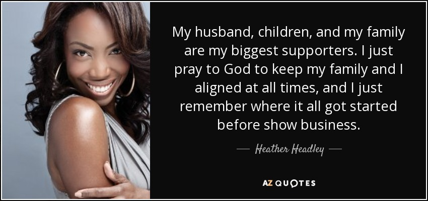 My husband, children, and my family are my biggest supporters. I just pray to God to keep my family and I aligned at all times, and I just remember where it all got started before show business. - Heather Headley