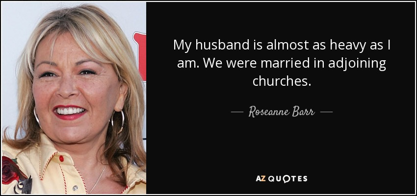 My husband is almost as heavy as I am. We were married in adjoining churches. - Roseanne Barr