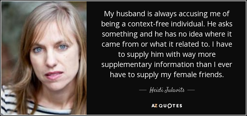 My husband is always accusing me of being a context-free individual. He asks something and he has no idea where it came from or what it related to. I have to supply him with way more supplementary information than I ever have to supply my female friends. - Heidi Julavits