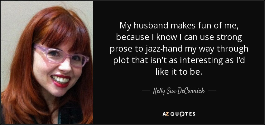 My husband makes fun of me, because I know I can use strong prose to jazz-hand my way through plot that isn't as interesting as I'd like it to be. - Kelly Sue DeConnick