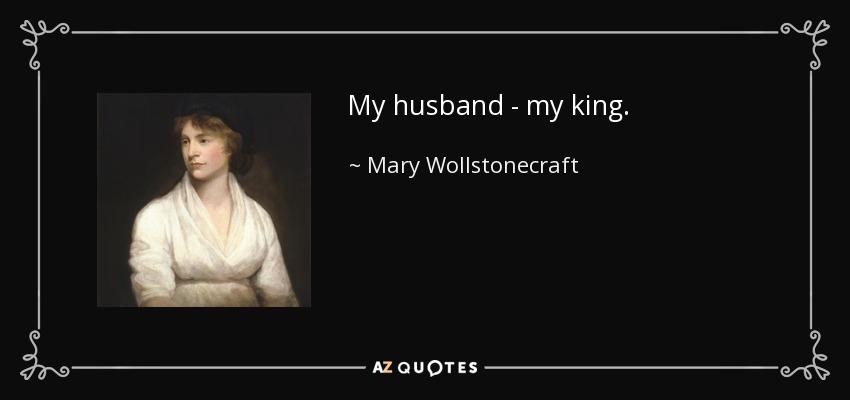 My husband - my king. - Mary Wollstonecraft