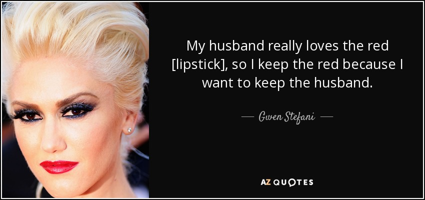 My husband really loves the red [lipstick], so I keep the red because I want to keep the husband. - Gwen Stefani