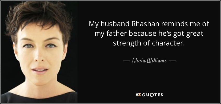 My husband Rhashan reminds me of my father because he's got great strength of character. - Olivia Williams