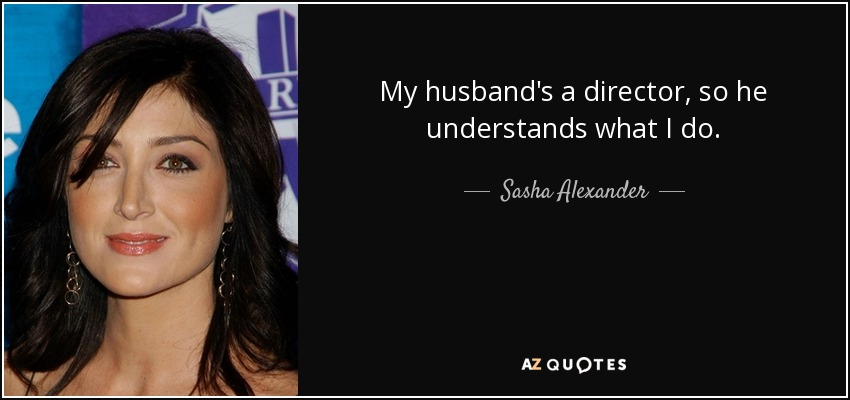 My husband's a director, so he understands what I do. - Sasha Alexander
