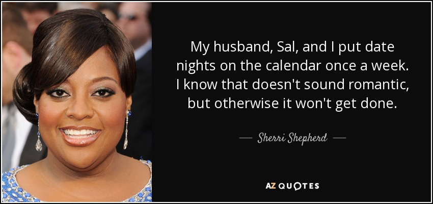 My husband, Sal, and I put date nights on the calendar once a week. I know that doesn't sound romantic, but otherwise it won't get done. - Sherri Shepherd
