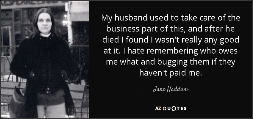 My husband used to take care of the business part of this, and after he died I found I wasn't really any good at it. I hate remembering who owes me what and bugging them if they haven't paid me. - Jane Haddam