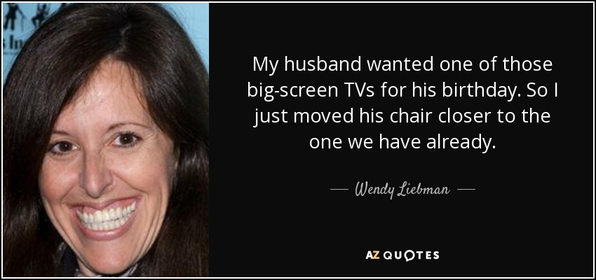 My husband wanted one of those big-screen TVs for his birthday. So I just moved his chair closer to the one we have already. - Wendy Liebman