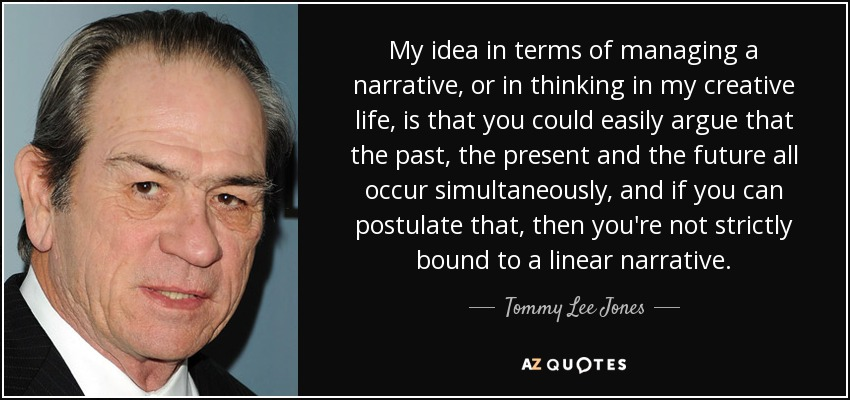 My idea in terms of managing a narrative, or in thinking in my creative life, is that you could easily argue that the past, the present and the future all occur simultaneously, and if you can postulate that, then you're not strictly bound to a linear narrative. - Tommy Lee Jones