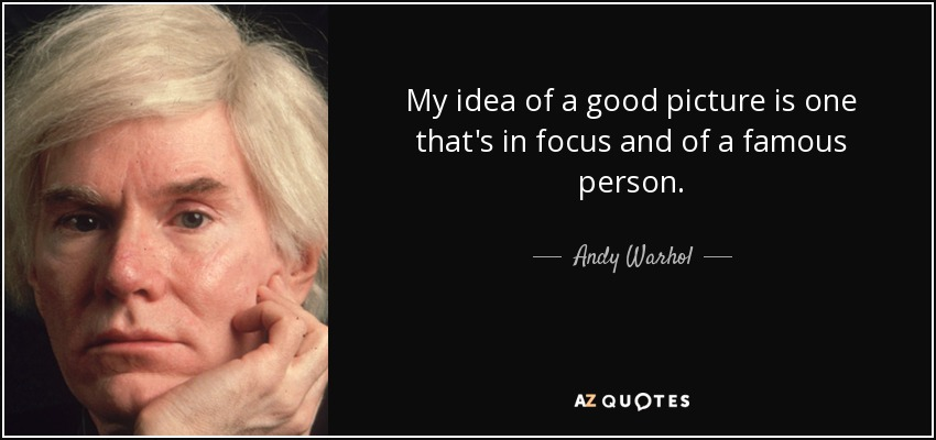 My idea of a good picture is one that's in focus and of a famous person. - Andy Warhol