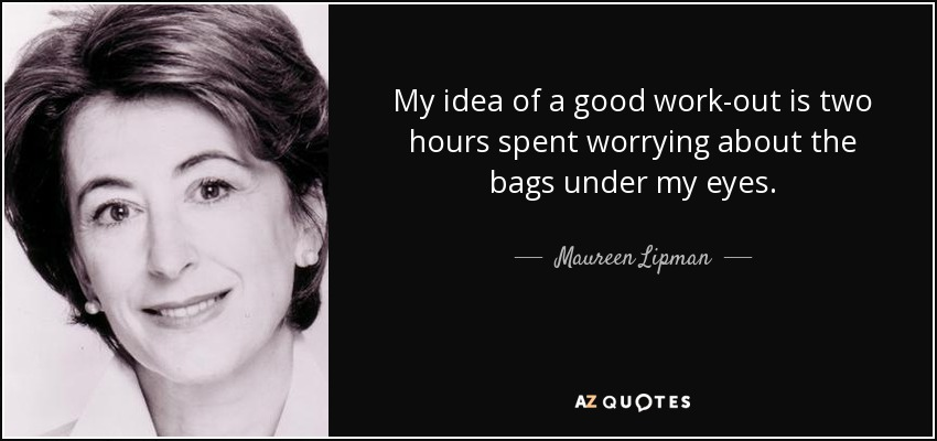 My idea of a good work-out is two hours spent worrying about the bags under my eyes. - Maureen Lipman