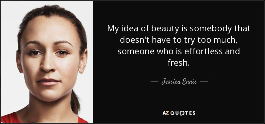 My idea of beauty is somebody that doesn't have to try too much, someone who is effortless and fresh. - Jessica Ennis