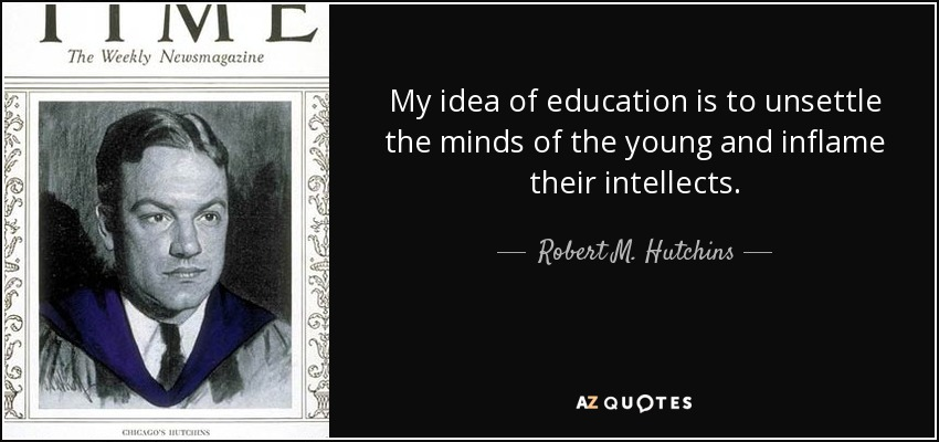 My idea of education is to unsettle the minds of the young and inflame their intellects. - Robert M. Hutchins