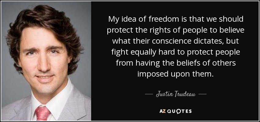 My idea of freedom is that we should protect the rights of people to believe what their conscience dictates, but fight equally hard to protect people from having the beliefs of others imposed upon them. - Justin Trudeau