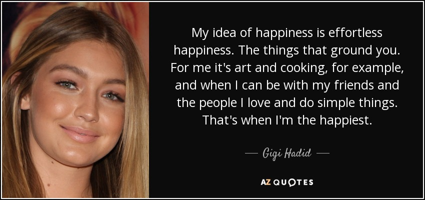 My idea of happiness is effortless happiness. The things that ground you. For me it's art and cooking, for example, and when I can be with my friends and the people I love and do simple things. That's when I'm the happiest. - Gigi Hadid