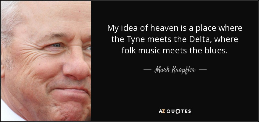 My idea of heaven is a place where the Tyne meets the Delta, where folk music meets the blues. - Mark Knopfler