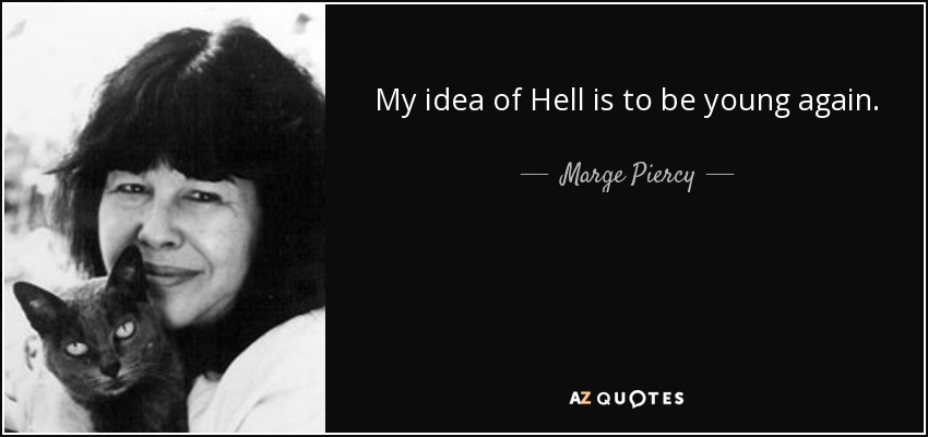 Marge Piercy Quote My Idea Of Hell Is To Be Young Again