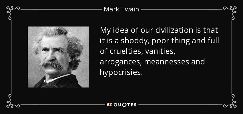 My idea of our civilization is that it is a shoddy, poor thing and full of cruelties, vanities, arrogances, meannesses and hypocrisies. - Mark Twain