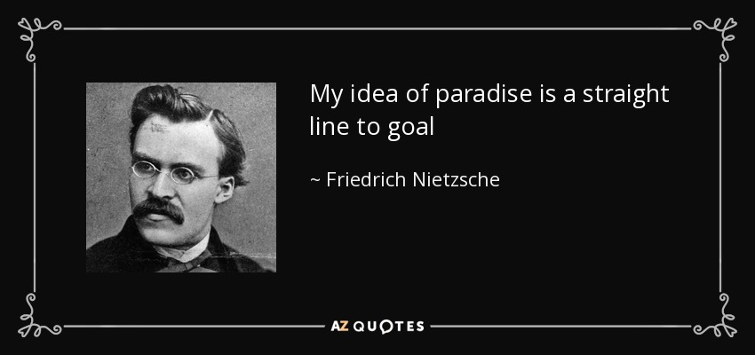 My idea of paradise is a straight line to goal - Friedrich Nietzsche
