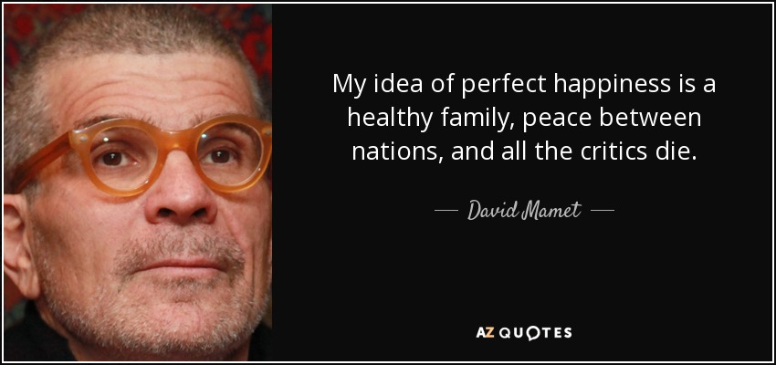 My idea of perfect happiness is a healthy family, peace between nations, and all the critics die. - David Mamet