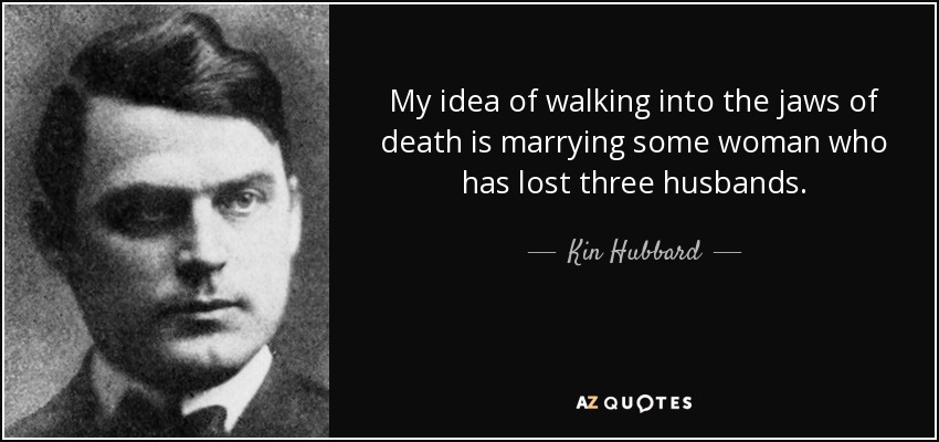 My idea of walking into the jaws of death is marrying some woman who has lost three husbands. - Kin Hubbard