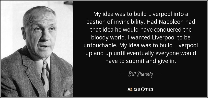 My idea was to build Liverpool into a bastion of invincibility. Had Napoleon had that idea he would have conquered the bloody world. I wanted Liverpool to be untouchable. My idea was to build Liverpool up and up until eventually everyone would have to submit and give in. - Bill Shankly