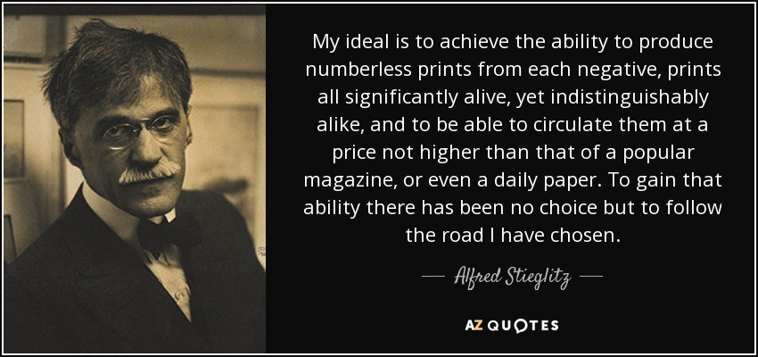 My ideal is to achieve the ability to produce numberless prints from each negative, prints all significantly alive, yet indistinguishably alike, and to be able to circulate them at a price not higher than that of a popular magazine, or even a daily paper. To gain that ability there has been no choice but to follow the road I have chosen. - Alfred Stieglitz
