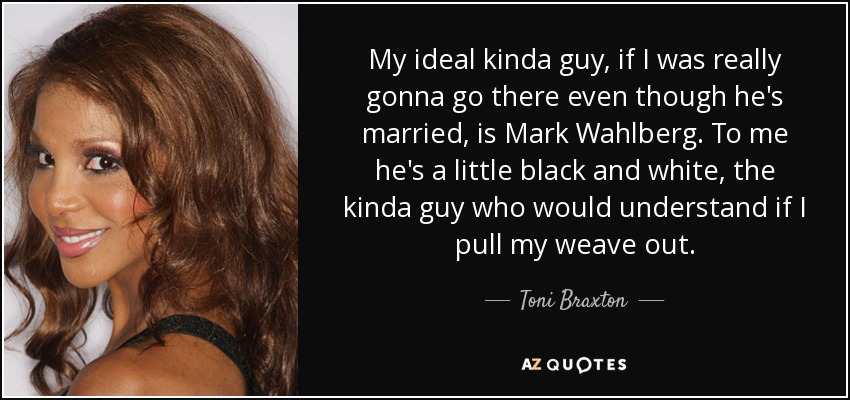 My ideal kinda guy, if I was really gonna go there even though he's married, is Mark Wahlberg. To me he's a little black and white, the kinda guy who would understand if I pull my weave out. - Toni Braxton