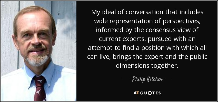 My ideal of conversation that includes wide representation of perspectives, informed by the consensus view of current experts, pursued with an attempt to find a position with which all can live, brings the expert and the public dimensions together. - Philip Kitcher
