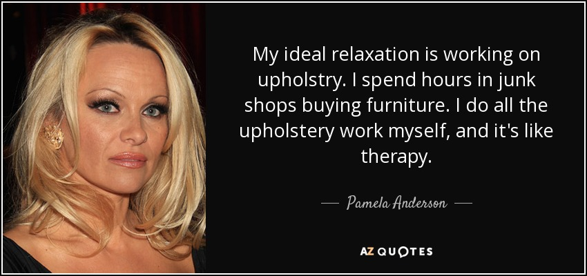 My ideal relaxation is working on upholstry. I spend hours in junk shops buying furniture. I do all the upholstery work myself, and it's like therapy. - Pamela Anderson