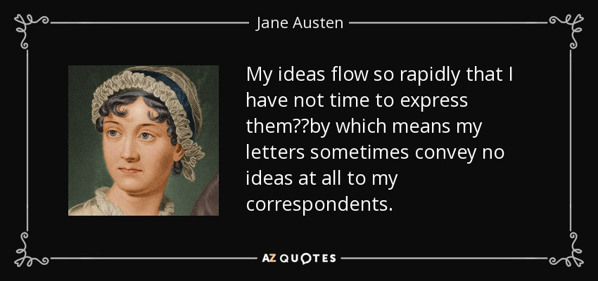 My ideas flow so rapidly that I have not time to express them──by which means my letters sometimes convey no ideas at all to my correspondents. - Jane Austen