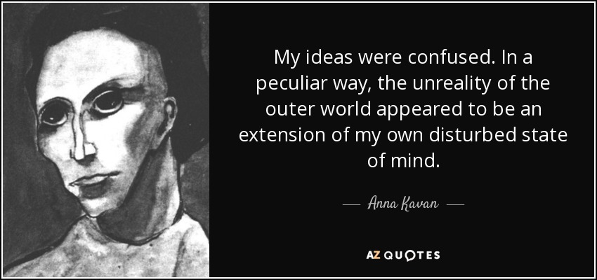 My ideas were confused. In a peculiar way, the unreality of the outer world appeared to be an extension of my own disturbed state of mind. - Anna Kavan