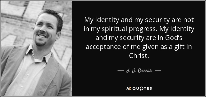 My identity and my security are not in my spiritual progress. My identity and my security are in God's acceptance of me given as a gift in Christ. - J. D. Greear