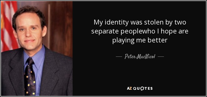 My identity was stolen by two separate peoplewho I hope are playing me better - Peter MacNicol
