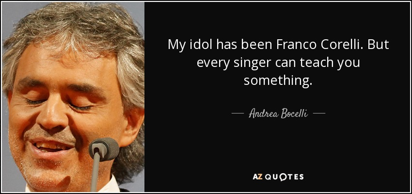 My idol has been Franco Corelli. But every singer can teach you something. - Andrea Bocelli