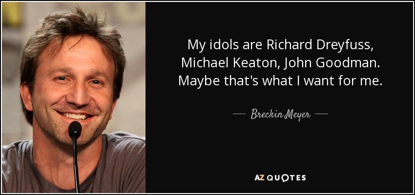 My idols are Richard Dreyfuss, Michael Keaton, John Goodman. Maybe that's what I want for me. - Breckin Meyer