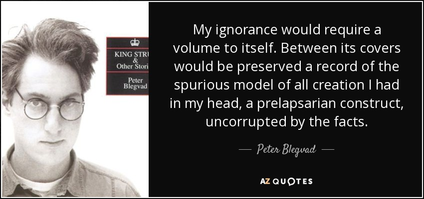 My ignorance would require a volume to itself. Between its covers would be preserved a record of the spurious model of all creation I had in my head, a prelapsarian construct, uncorrupted by the facts. - Peter Blegvad