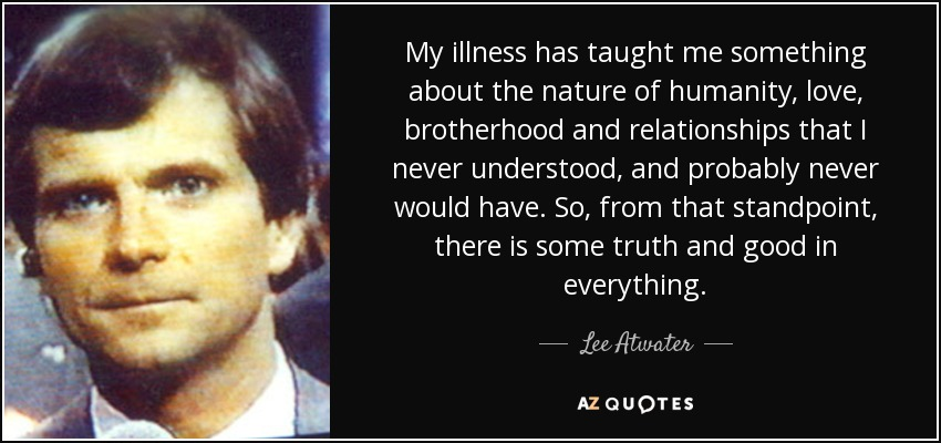 My illness has taught me something about the nature of humanity, love, brotherhood and relationships that I never understood, and probably never would have. So, from that standpoint, there is some truth and good in everything. - Lee Atwater