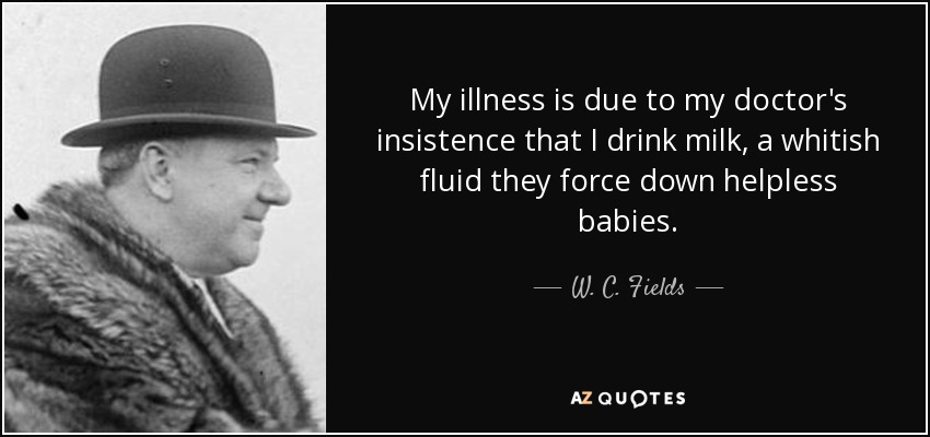 My illness is due to my doctor's insistence that I drink milk, a whitish fluid they force down helpless babies. - W. C. Fields