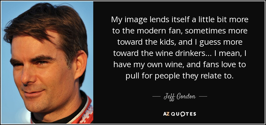 My image lends itself a little bit more to the modern fan, sometimes more toward the kids, and I guess more toward the wine drinkers... I mean, I have my own wine, and fans love to pull for people they relate to. - Jeff Gordon