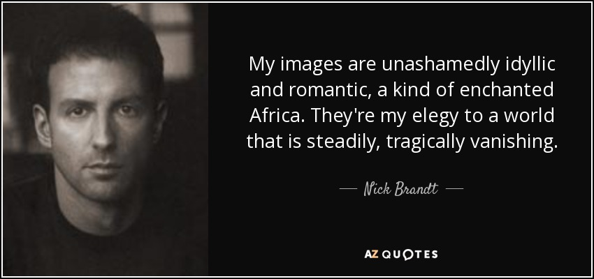 My images are unashamedly idyllic and romantic, a kind of enchanted Africa. They're my elegy to a world that is steadily, tragically vanishing. - Nick Brandt