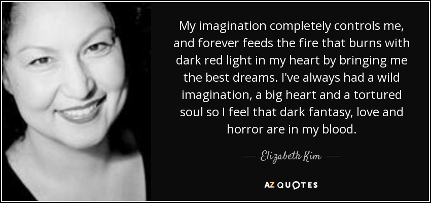 My imagination completely controls me, and forever feeds the fire that burns with dark red light in my heart by bringing me the best dreams. I've always had a wild imagination, a big heart and a tortured soul so I feel that dark fantasy, love and horror are in my blood. - Elizabeth Kim
