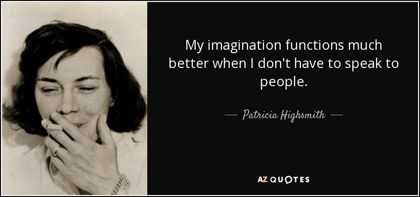 My imagination functions much better when I don't have to speak to people. - Patricia Highsmith
