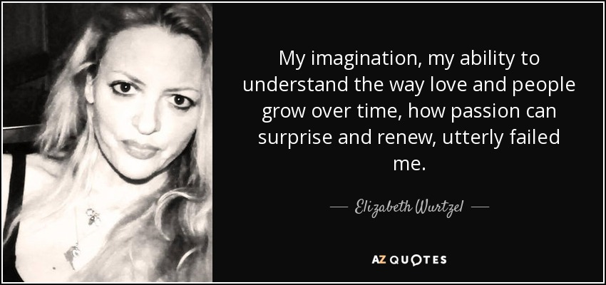 My imagination, my ability to understand the way love and people grow over time, how passion can surprise and renew, utterly failed me. - Elizabeth Wurtzel