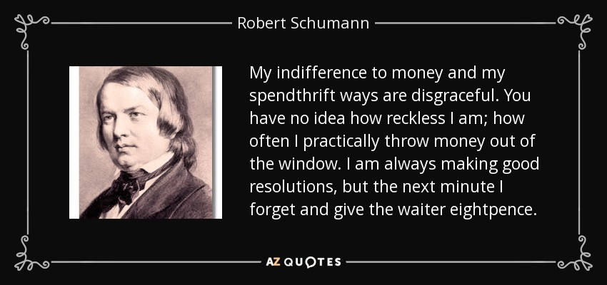 My indifference to money and my spendthrift ways are disgraceful. You have no idea how reckless I am; how often I practically throw money out of the window. I am always making good resolutions, but the next minute I forget and give the waiter eightpence. - Robert Schumann