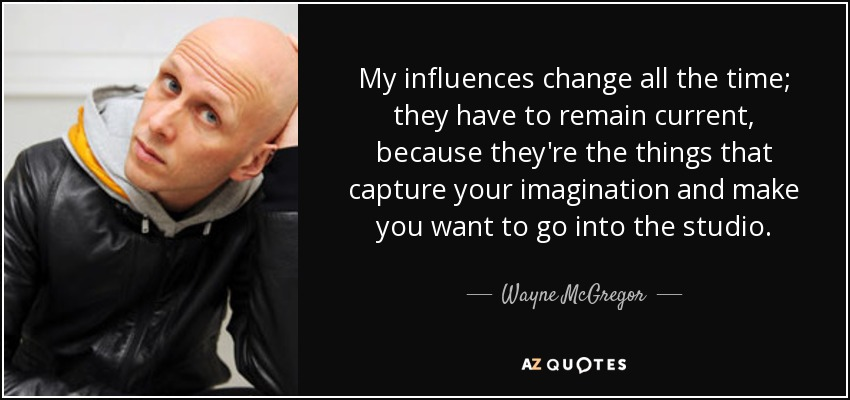 My influences change all the time; they have to remain current, because they're the things that capture your imagination and make you want to go into the studio. - Wayne McGregor